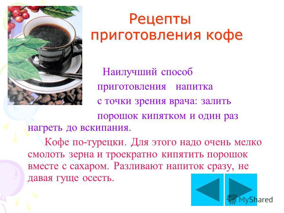 Рецепты приготовления кофе Рецепты приготовления кофе Наилучший способ приготовления напитка с точки зрения врача: залить порошок кипятком и один раз нагреть до вскипания. Кофе по-турецки. Для этого надо очень мелко смолоть зерна и троекратно кипятит