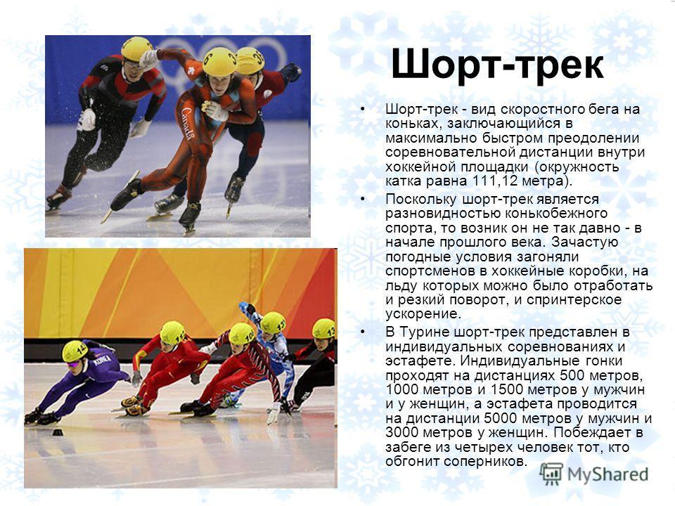Шорт-трек Шорт-трек - вид скоростного бега на коньках, заключающийся в максимально быстром преодолении соревновательной дистанции внутри хоккейной площадки (окружность катка равна 111,12 метра). Поскольку шорт-трек является разновидностью конькобежно