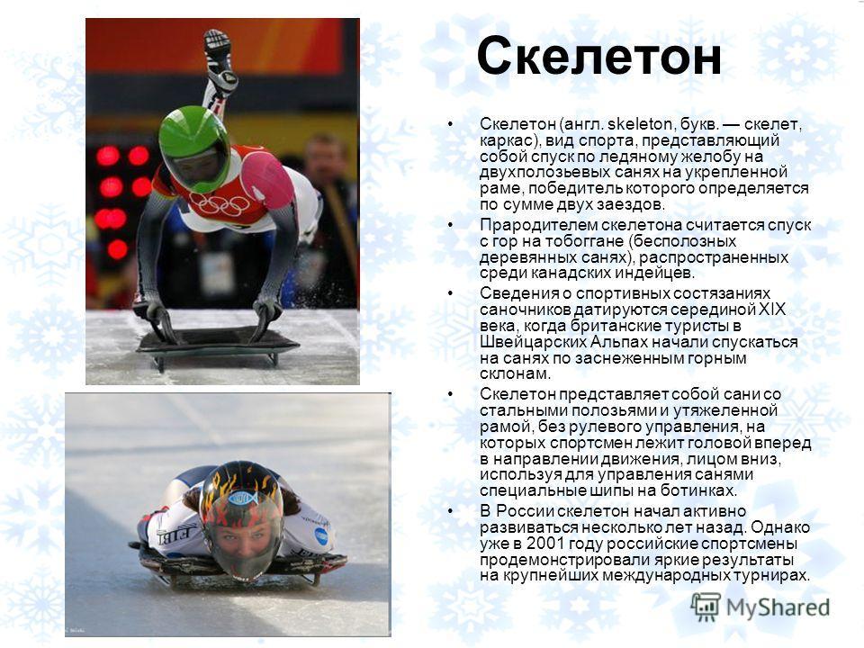Скелетон Скелетон (англ. skeleton, букв. скелет, каркас), вид спорта, представляющий собой спуск по ледяному желобу на двухполозьевых санях на укрепленной раме, победитель которого определяется по сумме двух заездов. Прародителем скелетона считается