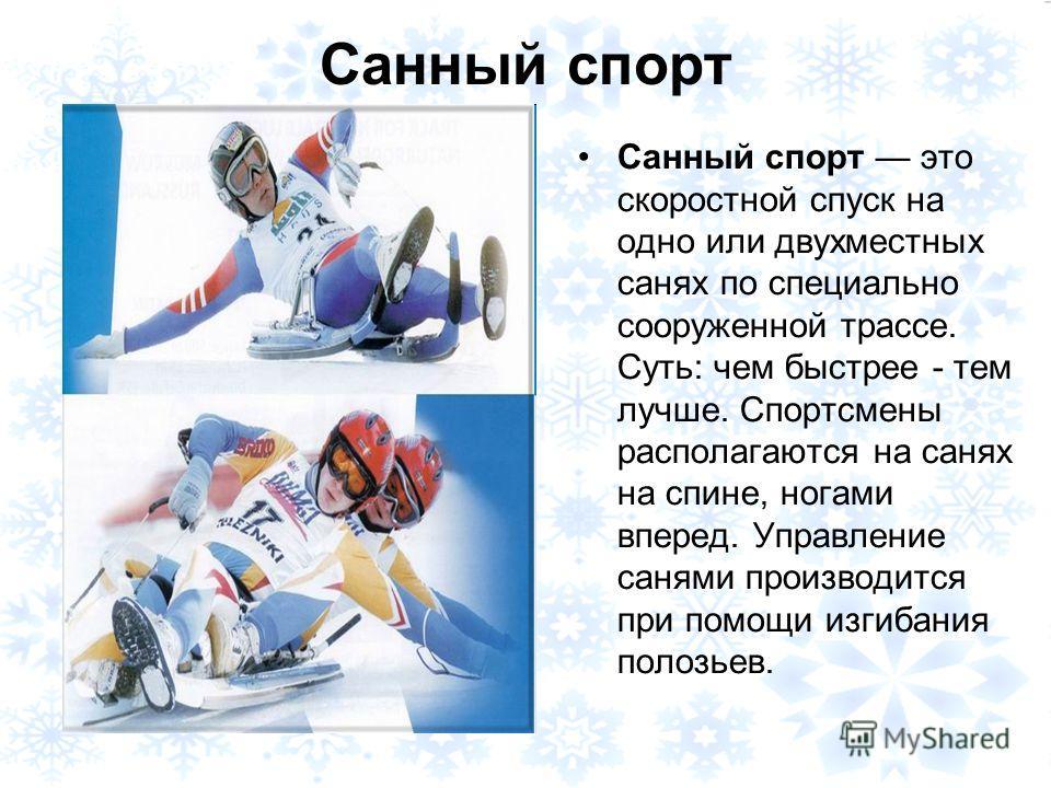 Санный спорт Санный спорт это скоростной спуск на одно или двухместных санях по специально сооруженной трассе. Суть: чем быстрее - тем лучше. Спортсмены располагаются на санях на спине, ногами вперед. Управление санями производится при помощи изгибан