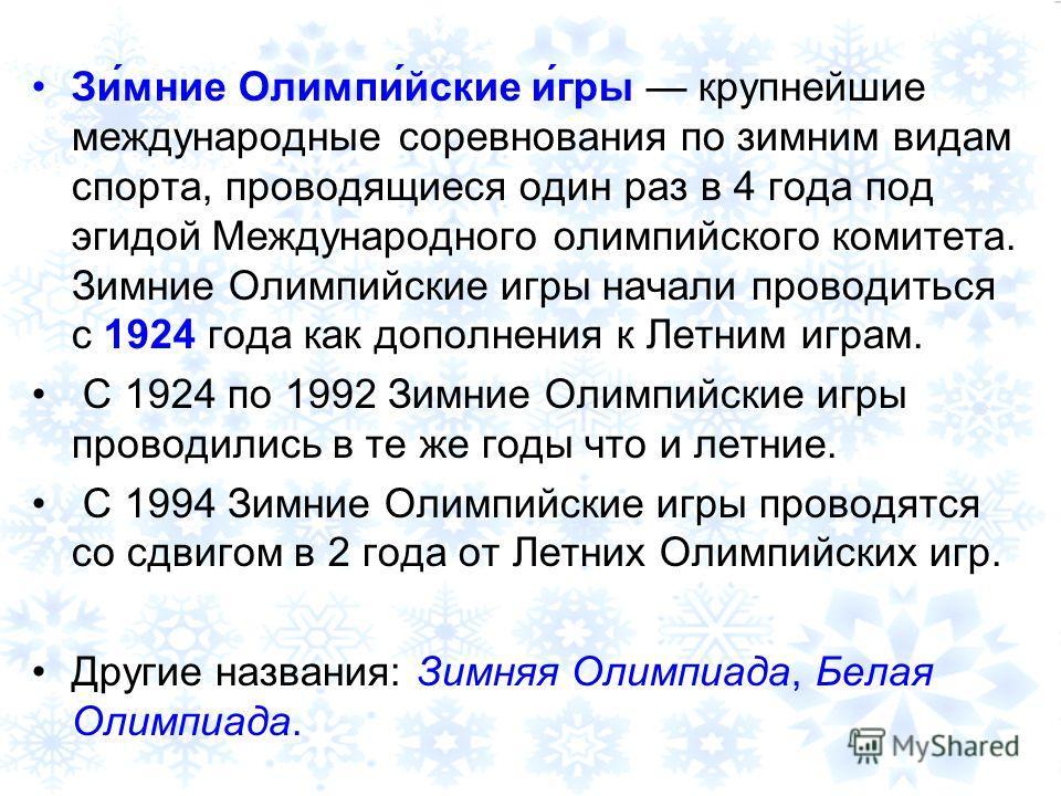 Зи́мние Олимпи́йские и́гры крупнейшие международные соревнования по зимним видам спорта, проводящиеся один раз в 4 года под эгидой Международного олимпийского комитета. Зимние Олимпийские игры начали проводиться с 1924 года как дополнения к Летним иг