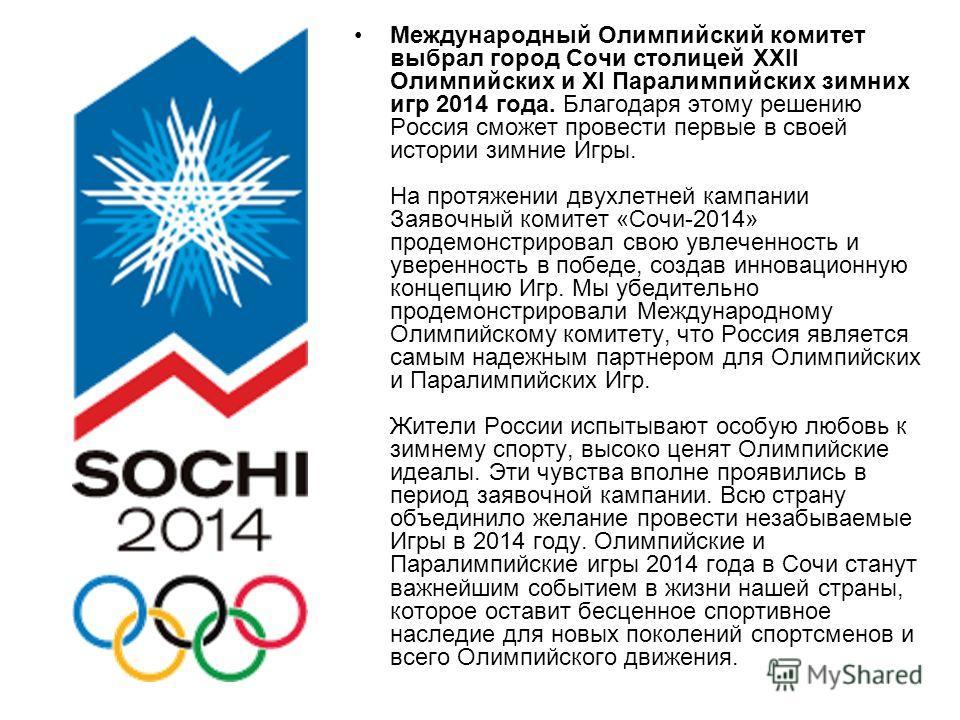Международный Олимпийский комитет выбрал город Сочи столицей XXII Олимпийских и XI Паралимпийских зимних игр 2014 года. Благодаря этому решению Россия сможет провести первые в своей истории зимние Игры. На протяжении двухлетней кампании Заявочный ком