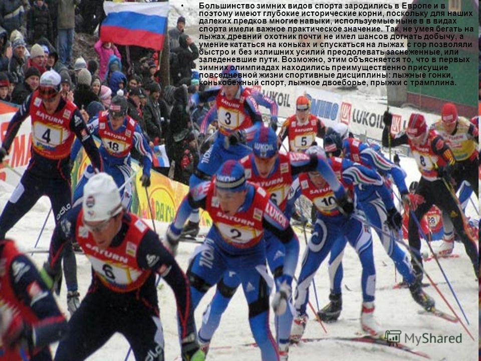 Большинство зимних видов спорта зародились в Европе и в поэтому имеют глубокие исторические корни, поскольку для наших далеких предков многие навыки, используемые ныне в в видах спорта имели важное практическое значение. Так, не умея бегать на лыжах