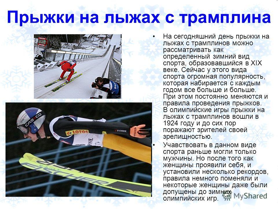 Прыжки на лыжах с трамплина На сегодняшний день прыжки на лыжах с трамплинов можно рассматривать как определенный зимний вид спорта, образовавшийся в XIX веке. Сейчас у этого вида спорта огромная популярность, которая набирается с каждым годом все бо