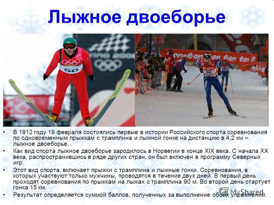 Лыжное двоеборье В 1912 году 19 февраля состоялись первые в истории Российского спорта соревнования по одновременным прыжкам с трамплина и лыжной гонке на дистанцию в 4,2 км – лыжное двоеборье. Как вид спорта лыжное двоеборье зародилось в Норвегии в