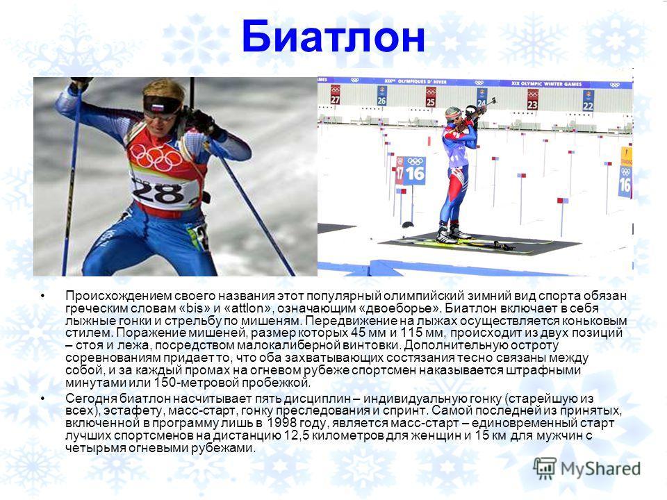 Биатлон Происхождением своего названия этот популярный олимпийский зимний вид спорта обязан греческим словам «bis» и «attlon», означающим «двоеборье». Биатлон включает в себя лыжные гонки и стрельбу по мишеням. Передвижение на лыжах осуществляется ко