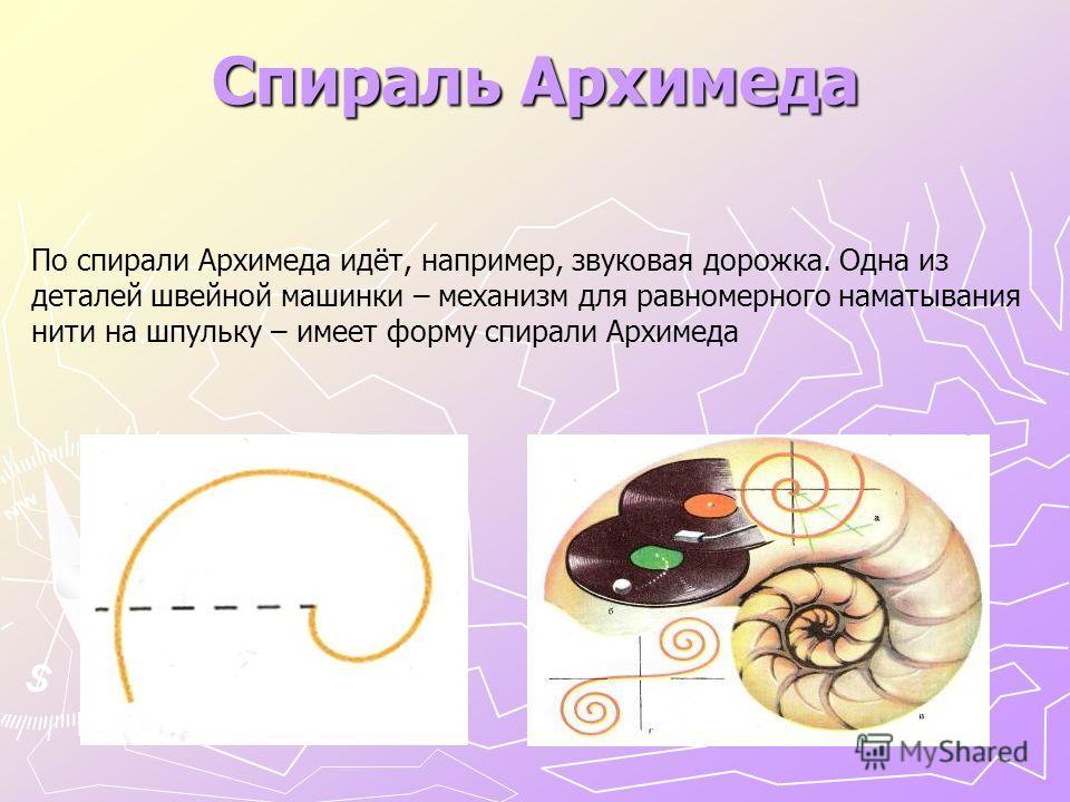 Спираль Архимеда По спирали Архимеда идёт, например, звуковая дорожка. Одна из деталей швейной машинки – механизм для равномерного наматывания нити на шпульку – имеет форму спирали Архимеда