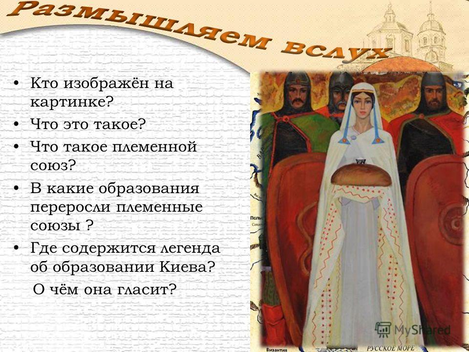 Кто изображён на картинке? Что это такое? Что такое племенной союз? В какие образования переросли племенные союзы ? Где содержится легенда об образовании Киева? О чём она гласит?