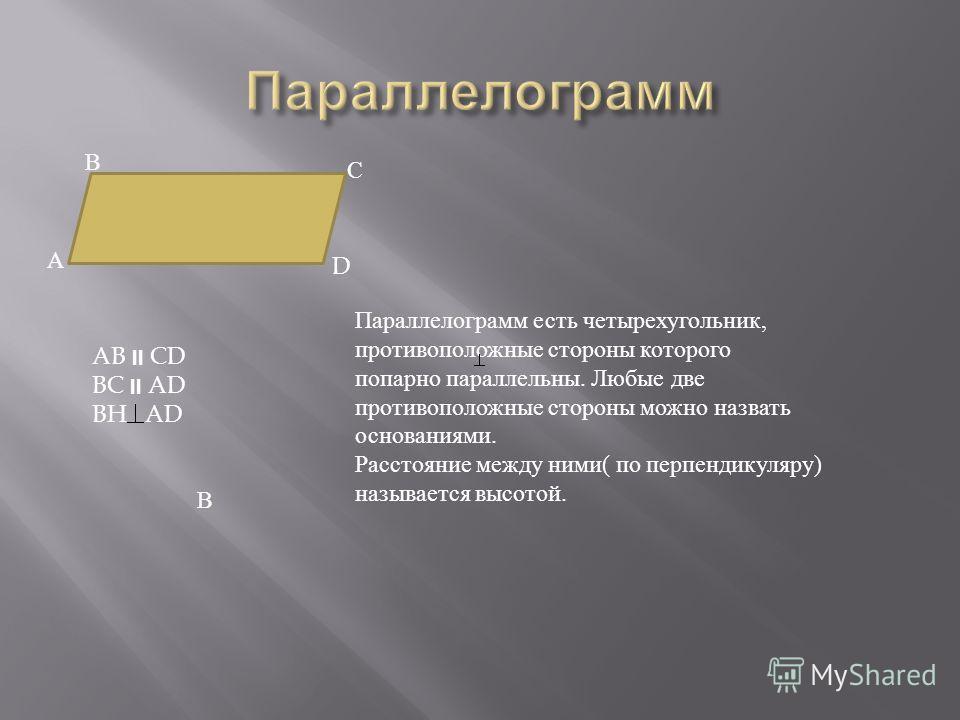 А В С D Параллелограмм есть четырехугольник, противоположные стороны которого попарно параллельны. Любые две противоположные стороны можно назвать основаниями. Расстояние между ними( по перпендикуляру) называется высотой. AB CD BC AD BH AD В