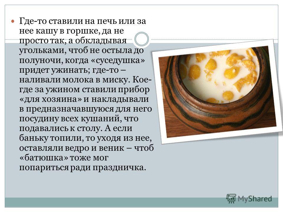 Где-то ставили на печь или за нее кашу в горшке, да не просто так, а обкладывая угольками, чтоб не остыла до полуночи, когда «суседушка» придет ужинать; где-то – наливали молока в миску. Кое- где за ужином ставили прибор «для хозяина» и накладывали в