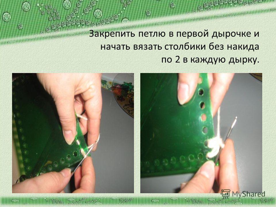 Закрепить петлю в первой дырочке и начать вязать столбики без накида по 2 в каждую дырку.