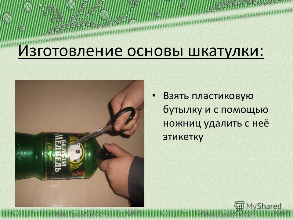 Изготовление основы шкатулки: Взять пластиковую бутылку и с помощью ножниц удалить с неё этикетку