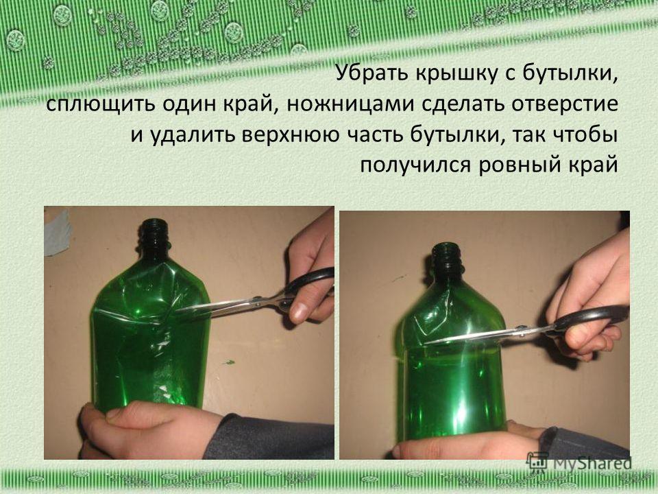 Убрать крышку с бутылки, сплющить один край, ножницами сделать отверстие и удалить верхнюю часть бутылки, так чтобы получился ровный край