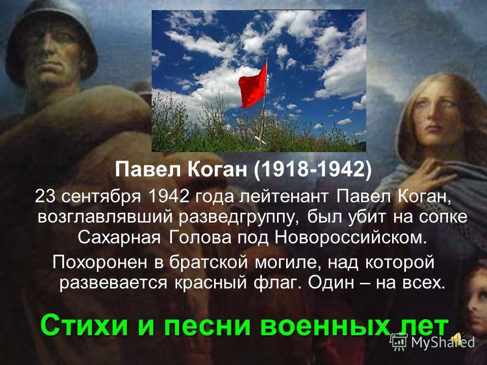 Стихи и песни военных лет Павел Коган (1918-1942) 23 сентября 1942 года лейтенант Павел Коган, возглавлявший разведгруппу, был убит на сопке Сахарная Голова под Новороссийском. Похоронен в братской могиле, над которой развевается красный флаг. Один –