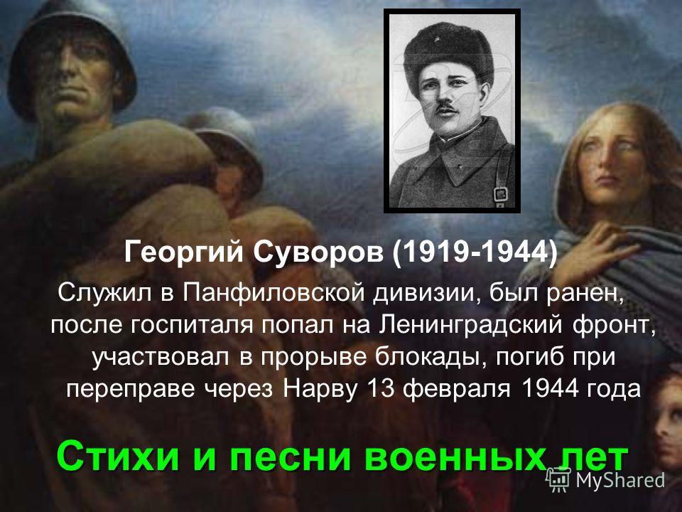 Стихи и песни военных лет Георгий Суворов (1919-1944) Служил в Панфиловской дивизии, был ранен, после госпиталя попал на Ленинградский фронт, участвовал в прорыве блокады, погиб при переправе через Нарву 13 февраля 1944 года