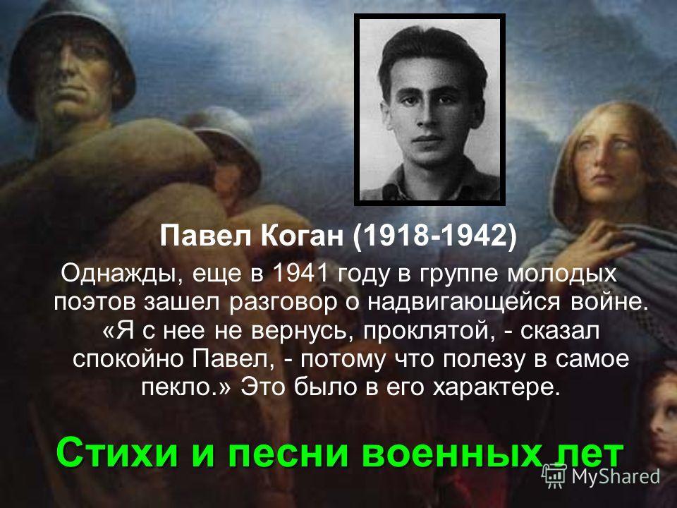 Стихи и песни военных лет Павел Коган (1918-1942) Однажды, еще в 1941 году в группе молодых поэтов зашел разговор о надвигающейся войне. «Я с нее не вернусь, проклятой, - сказал спокойно Павел, - потому что полезу в самое пекло.» Это было в его харак