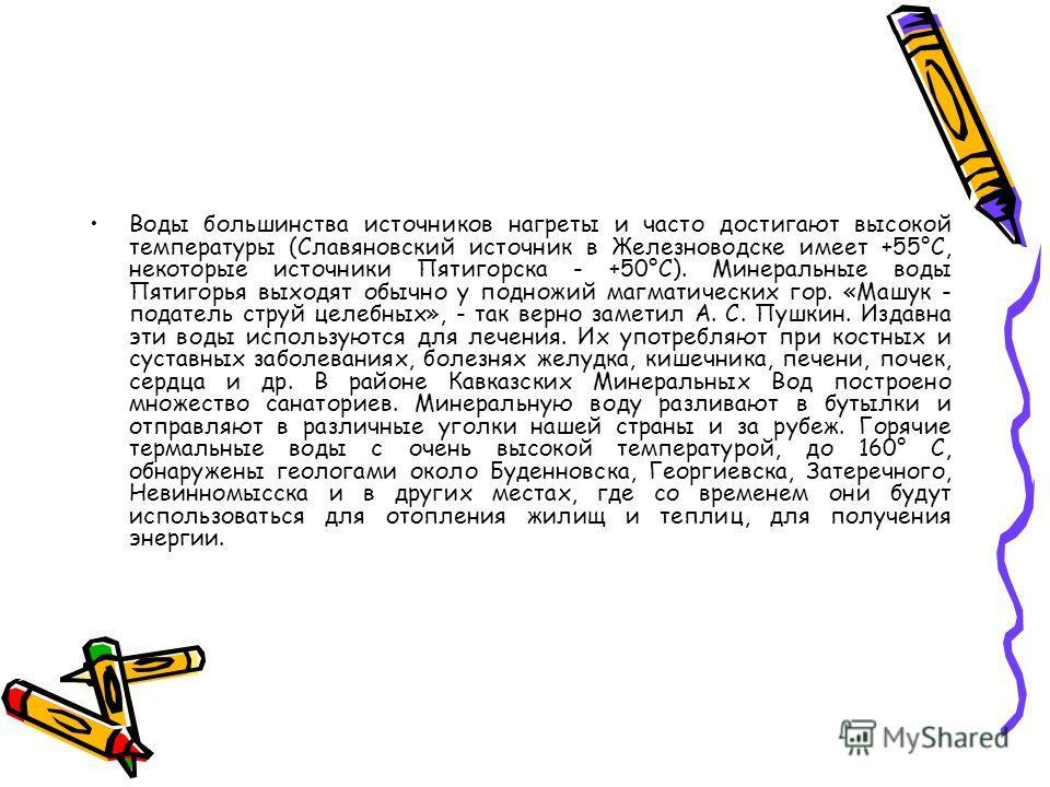 Минеральные источники. Подземными лекарствами называются минеральные и термальные воды, которыми богато Ставрополье. Они распространены в предгорьях и горах (их извлекают на поверхность буровыми скважинами на равнинах). Минеральные воды нашего края п