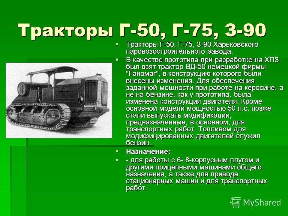 Тракторы Г-50, Г-75, З-90 Тракторы Г-50, Г-75, З-90 Харьковского паровозостроительного завода. Тракторы Г-50, Г-75, З-90 Харьковского паровозостроительного завода. В качестве прототипа при разработке на ХПЗ был взят трактор ВД-50 немецкой фирмы