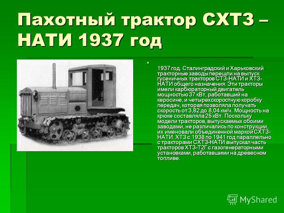 Пахотный трактор СХТЗ – НАТИ 1937 год 1937 год. Сталинградский и Харьковский тракторные заводы перешли на выпуск гусеничных тракторов СТЗ-НАТИ и ХТЗ- НАТИ общего назначения. Эти тракторы имели карбюраторный двигатель мощностью 37 кВт, работавший на к