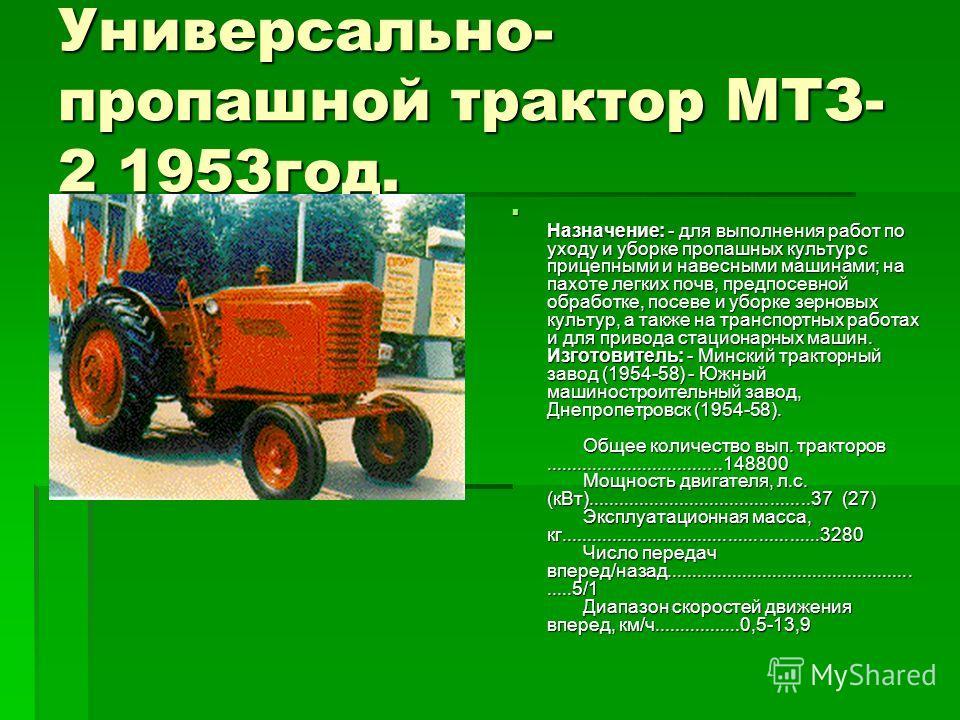 Универсально- пропашной трактор МТЗ- 2 1953год. Назначение: - для выполнения работ по уходу и уборке пропашных культур с прицепными и навесными машинами; на пахоте легких почв, предпосевной обработке, посеве и уборке зерновых культур, а также на тран