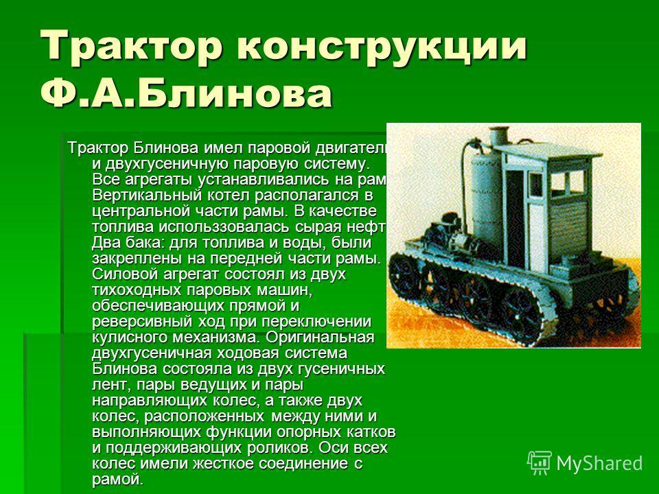 Трактор конструкции Ф.А.Блинова Трактор Блинова имел паровой двигатель и двухгусеничную паровую систему. Все агрегаты устанавливались на раме. Вертикальный котел располагался в центральной части рамы. В качестве топлива использзовалась сырая нефть. Д