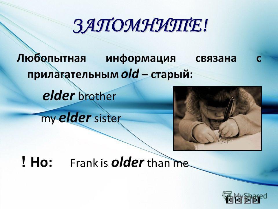 ЗАПОМНИТЕ! Любопытная информация связана с прилагательным old – старый: elder brother my elder sister ! Но: Frank is older than me