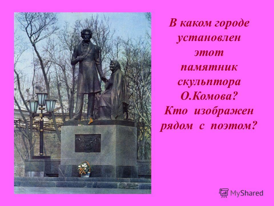 В каком городе установлен этот памятник скульптора О.Комова? Кто изображен рядом с поэтом?