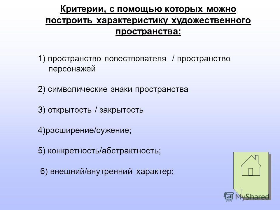 1) пространство повествователя / пространство персонажей 2) символические знаки пространства 3) открытость / закрытость 4)расширение/сужение; 5) конкретность/абстрактность; 6) внешний/внутренний характер; Критерии, с помощью которых можно построить х