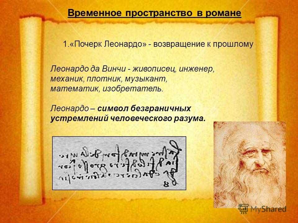 Временное пространство в романе 1.«Почерк Леонардо» - возвращение к прошлому Леонардо да Винчи - живописец, инженер, механик, плотник, музыкант, математик, изобретатель. Леонардо – символ безграничных устремлений человеческого разума.