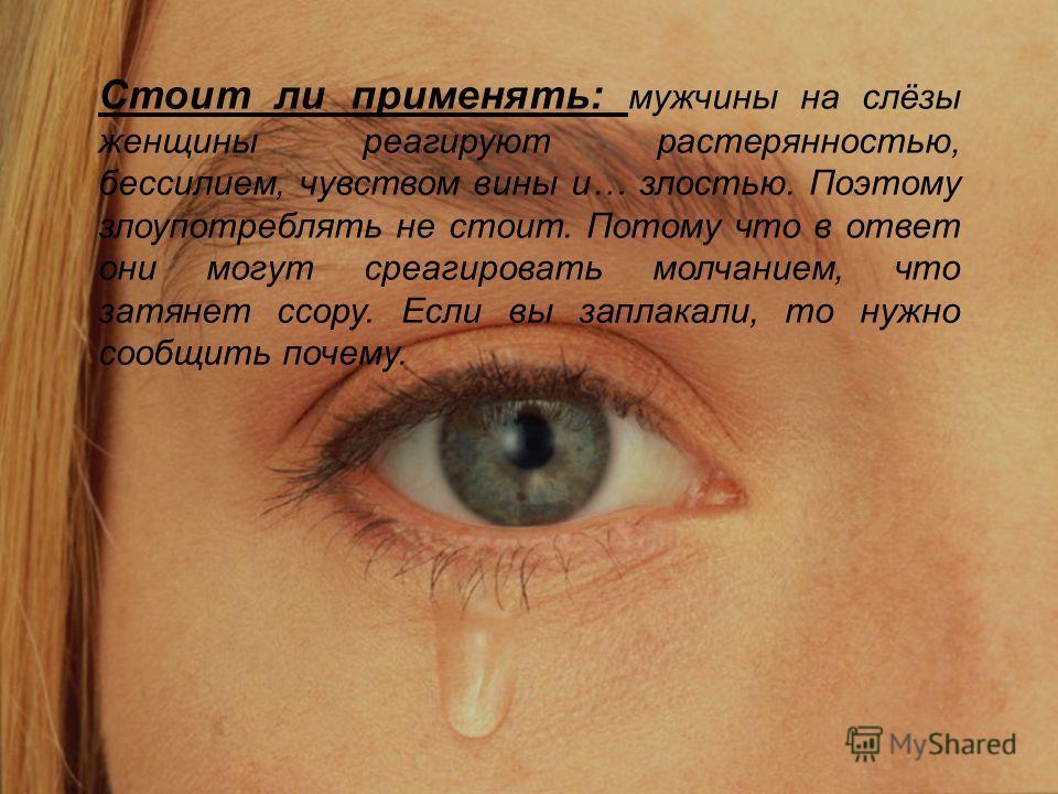 Стоит ли применять: мужчины на слёзы женщины реагируют растерянностью, бессилием, чувством вины и… злостью. Поэтому злоупотреблять не стоит. Потому что в ответ они могут среагировать молчанием, что затянет ссору. Если вы заплакали, то нужно сообщить