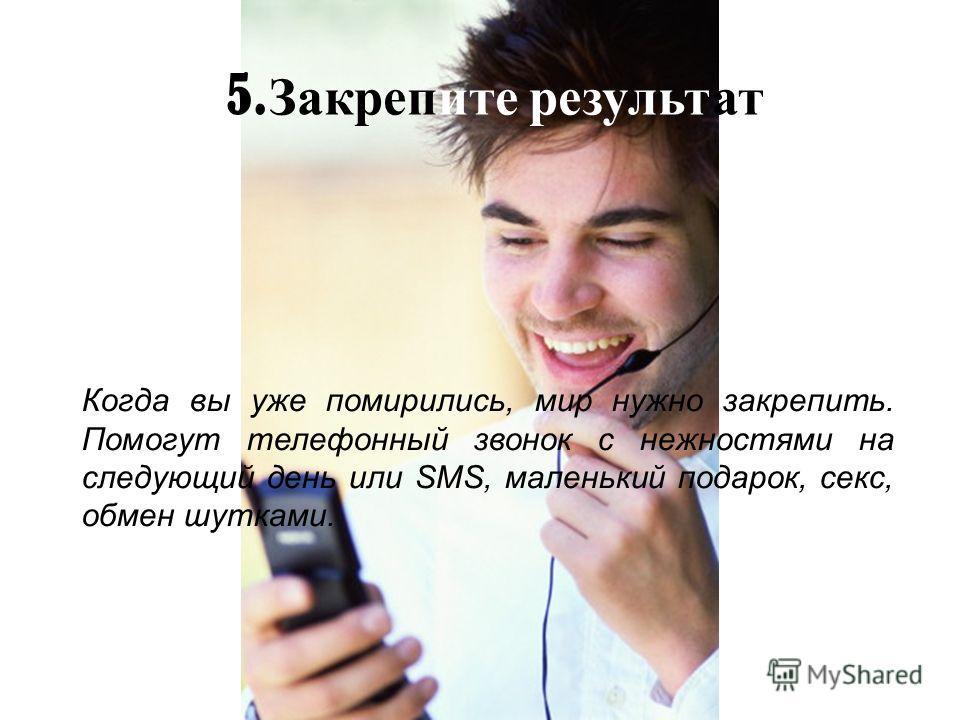 5. Закрепите результат Когда вы уже помирились, мир нужно закрепить. Помогут телефонный звонок с нежностями на следующий день или SMS, маленький подарок, секс, обмен шутками.