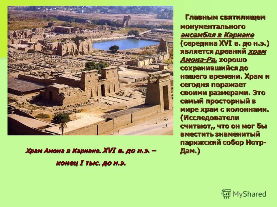 Главным святилищем монументального ансамбля в Карнаке (середина XVI в. до н.э.) является древний храм Амона-Ра, хорошо сохранившийся до нашего времени. Храм и сегодня поражает своими размерами. Это самый просторный в мире храм с колоннами. (Исследова
