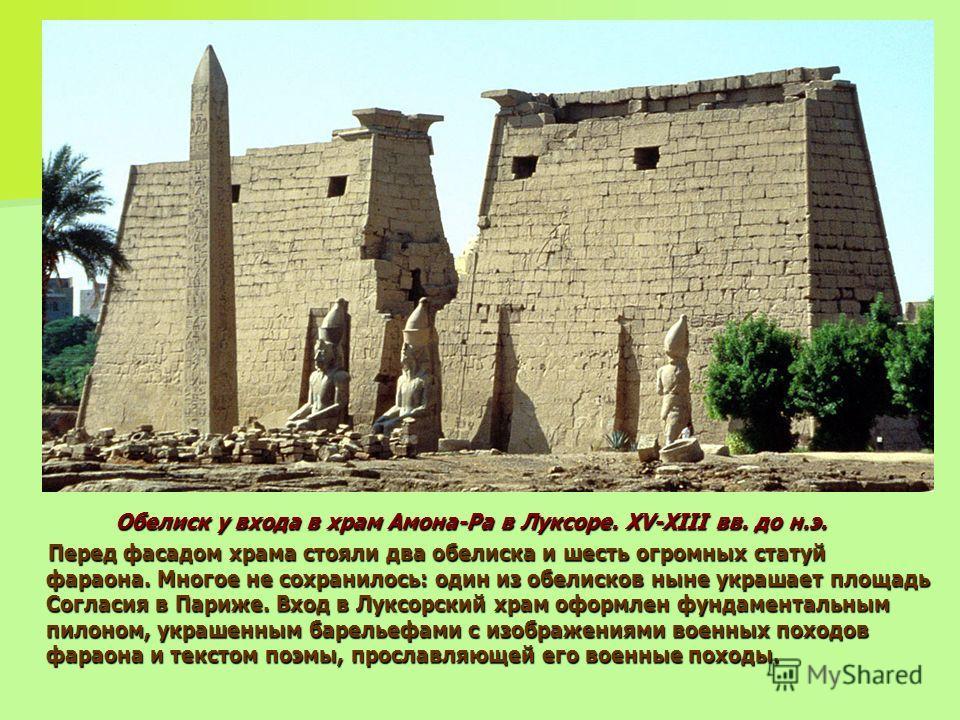 Обелиск у входа в храм Амона-Ра в Луксоре. XV-XIII вв. до н.э. Перед фасадом храма стояли два обелиска и шесть огромных статуй фараона. Многое не сохранилось: один из обелисков ныне украшает площадь Согласия в Париже. Вход в Луксорский храм оформлен