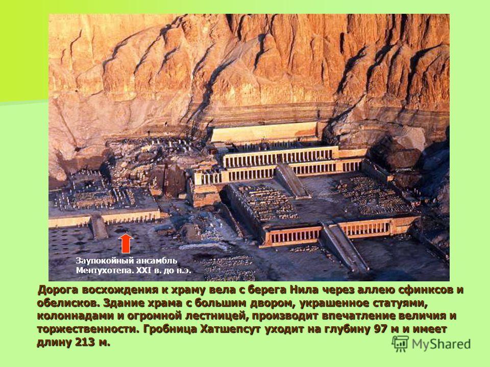 Дорога восхождения к храму вела с берега Нила через аллею сфинксов и обелисков. Здание храма с большим двором, украшенное статуями, колоннадами и огромной лестницей, производит впечатление величия и торжественности. Гробница Хатшепсут уходит на глуби