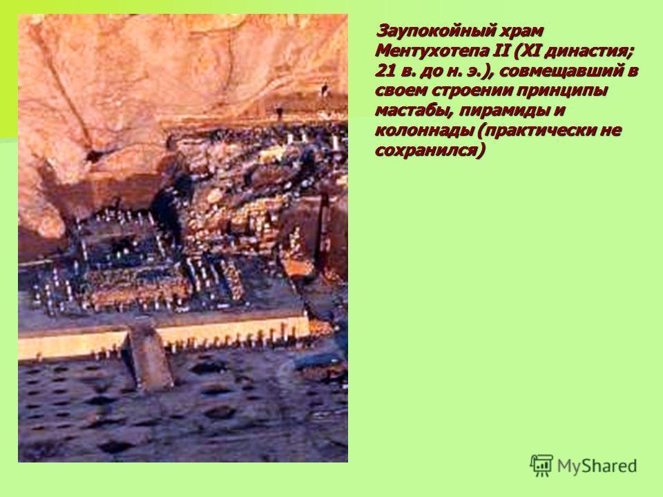 Заупокойный храм Ментухотепа II (XI династия; 21 в. до н. э.), совмещавший в своем строении принципы мастабы, пирамиды и колоннады (практически не сохранился) Заупокойный храм Ментухотепа II (XI династия; 21 в. до н. э.), совмещавший в своем строении