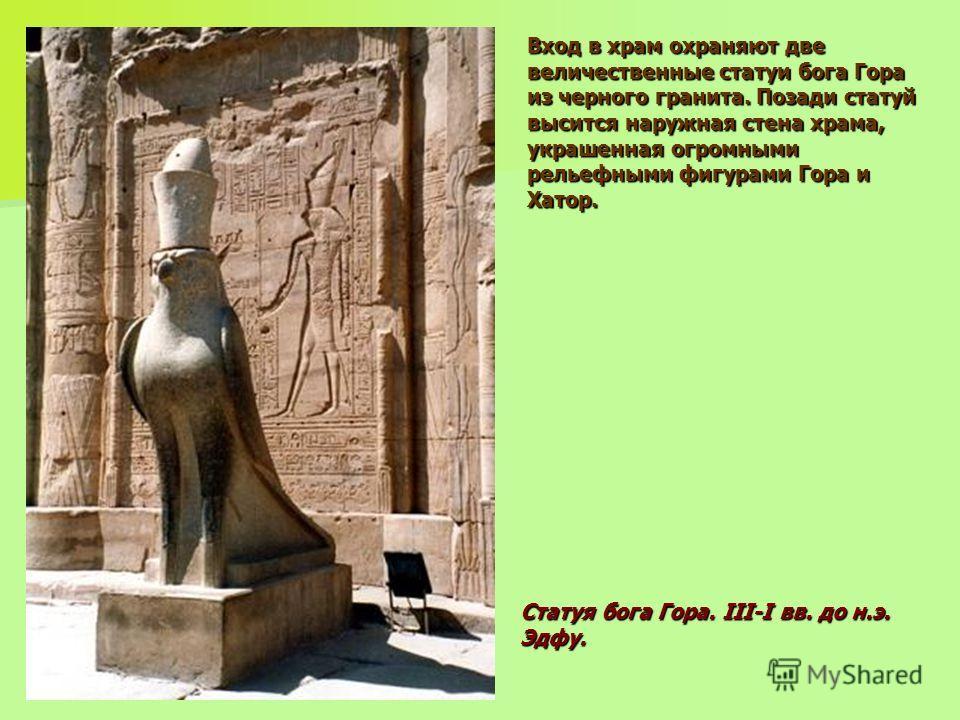 Вход в храм охраняют две величественные статуи бога Гора из черного гранита. Позади статуй высится наружная стена храма, украшенная огромными рельефными фигурами Гора и Хатор. Статуя бога Гора. III-I вв. до н.э. Эдфу.