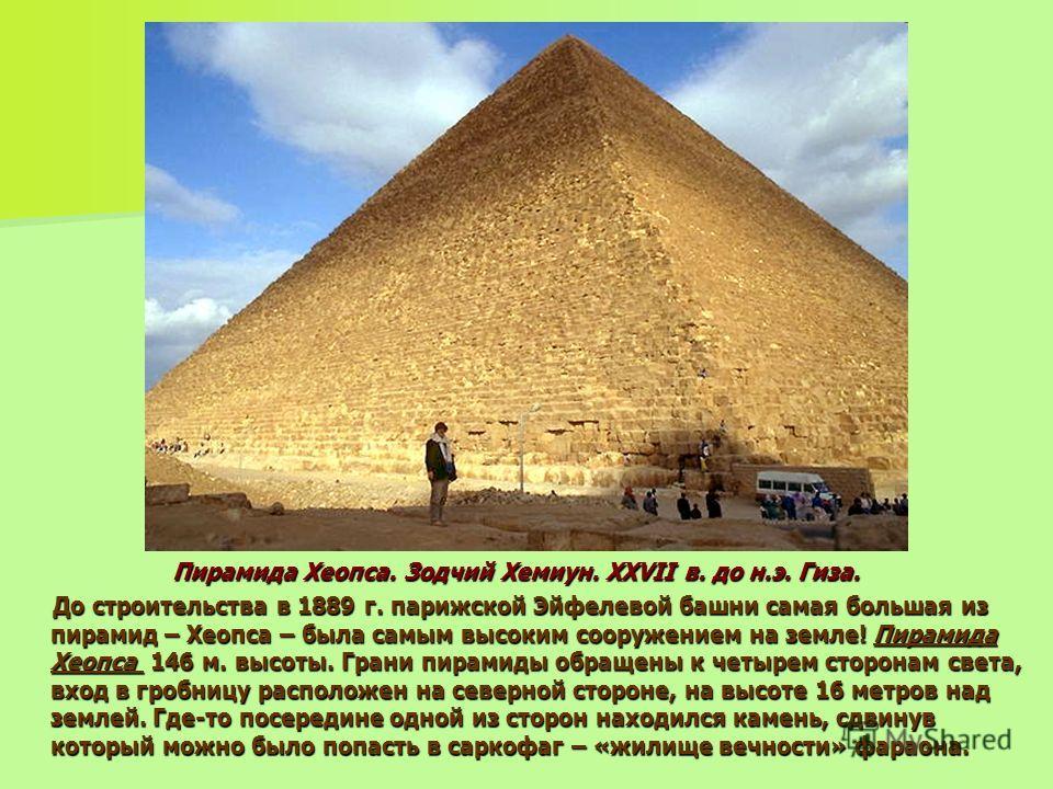 Пирамида Хеопса. Зодчий Хемиун. XXVII в. до н.э. Гиза. До строительства в 1889 г. парижской Эйфелевой башни самая большая из пирамид – Хеопса – была самым высоким сооружением на земле! Пирамида Хеопса 146 м. высоты. Грани пирамиды обращены к четырем