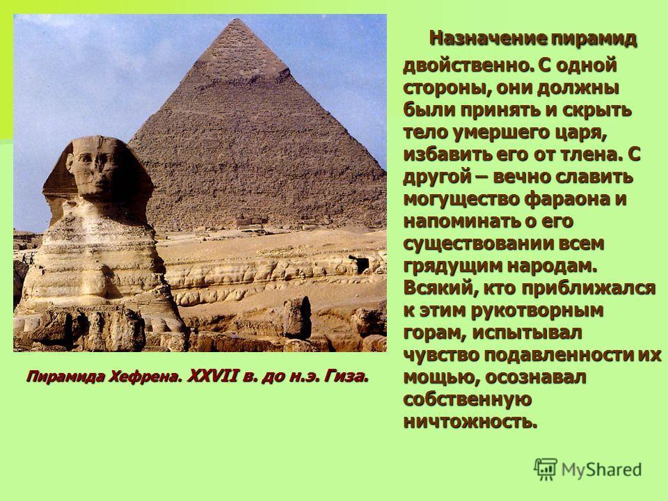 Назначение пирамид двойственно. С одной стороны, они должны были принять и скрыть тело умершего царя, избавить его от тлена. С другой – вечно славить могущество фараона и напоминать о его существовании всем грядущим народам. Всякий, кто приближался к