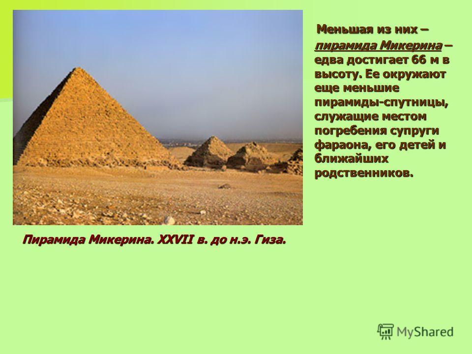 Меньшая из них – пирамида Микерина – едва достигает 66 м в высоту. Ее окружают еще меньшие пирамиды-спутницы, служащие местом погребения супруги фараона, его детей и ближайших родственников. Меньшая из них – пирамида Микерина – едва достигает 66 м в