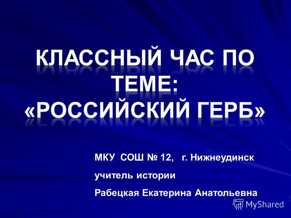 МКУ СОШ 12, г. Нижнеудинск учитель истории Рабецкая Екатерина Анатольевна