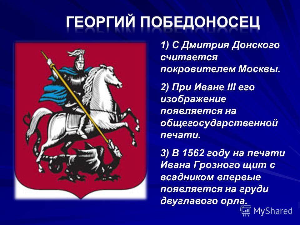 1) С Дмитрия Донского считается покровителем Москвы. 2) При Иване III его изображение появляется на общегосударственной печати. 3) В 1562 году на печати Ивана Грозного щит с всадником впервые появляется на груди двуглавого орла.