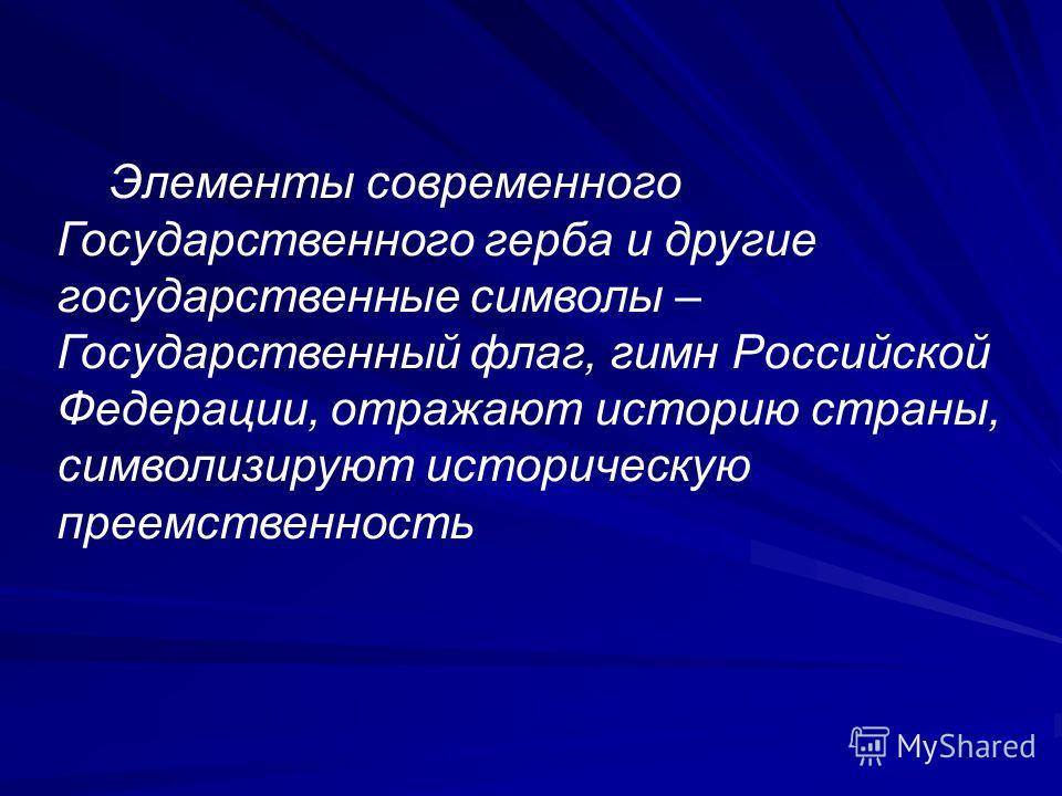 Элементы современного Государственного герба и другие государственные символы – Государственный флаг, гимн Российской Федерации, отражают историю страны, символизируют историческую преемственность