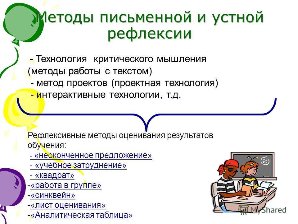 Методы письменной и устной рефлексии - Технология критического мышления (методы работы с текстом) - метод проектов (проектная технология) - интерактивные технологии, т.д. Рефлексивные методы оценивания результатов обучения: - «неоконченное предложени