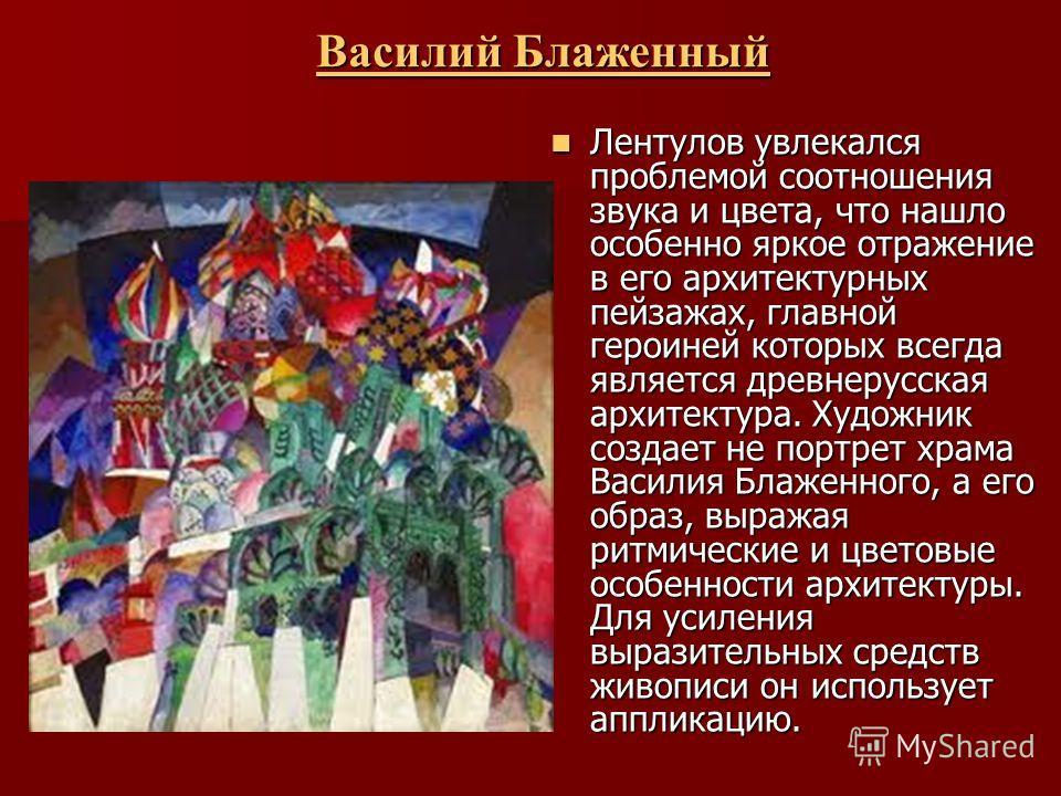 Василий Блаженный Василий БлаженныйВасилий БлаженныйВасилий Блаженный Лентулов увлекался проблемой соотношения звука и цвета, что нашло особенно яркое отражение в его архитектурных пейзажах, главной героиней которых всегда является древнерусская архи