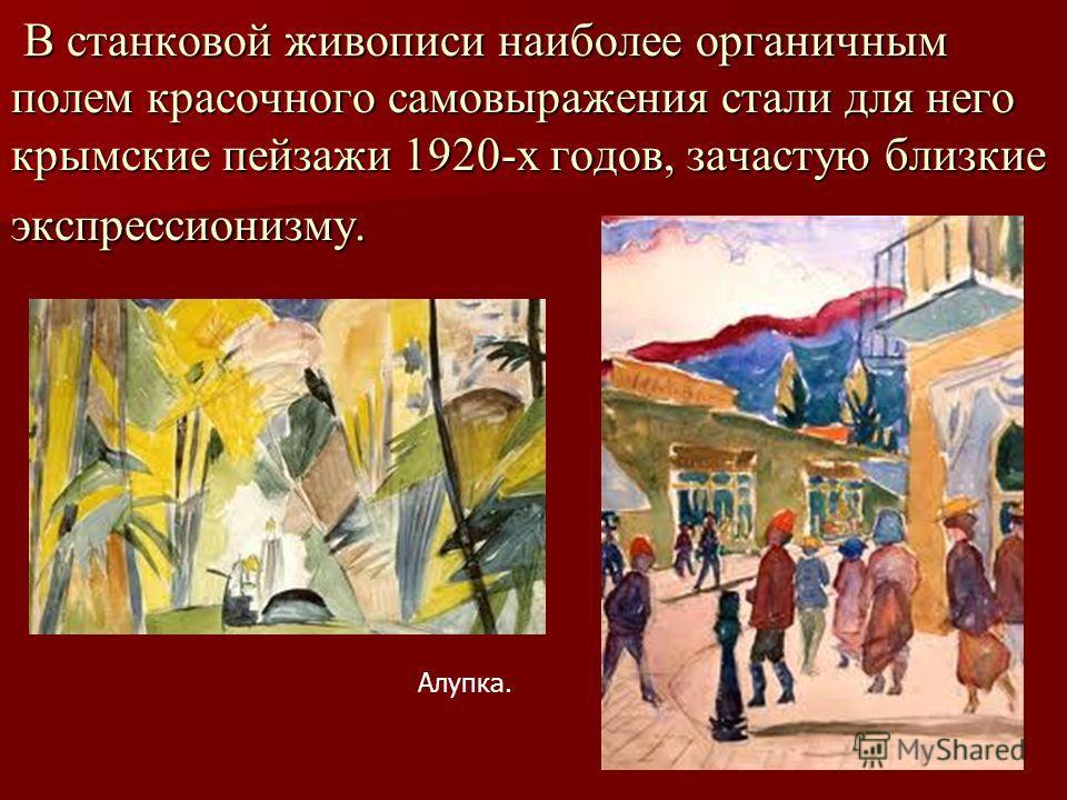 В станковой живописи наиболее органичным полем красочного самовыражения стали для него крымские пейзажи 1920-х годов, зачастую близкие экспрессионизму. В станковой живописи наиболее органичным полем красочного самовыражения стали для него крымские пе