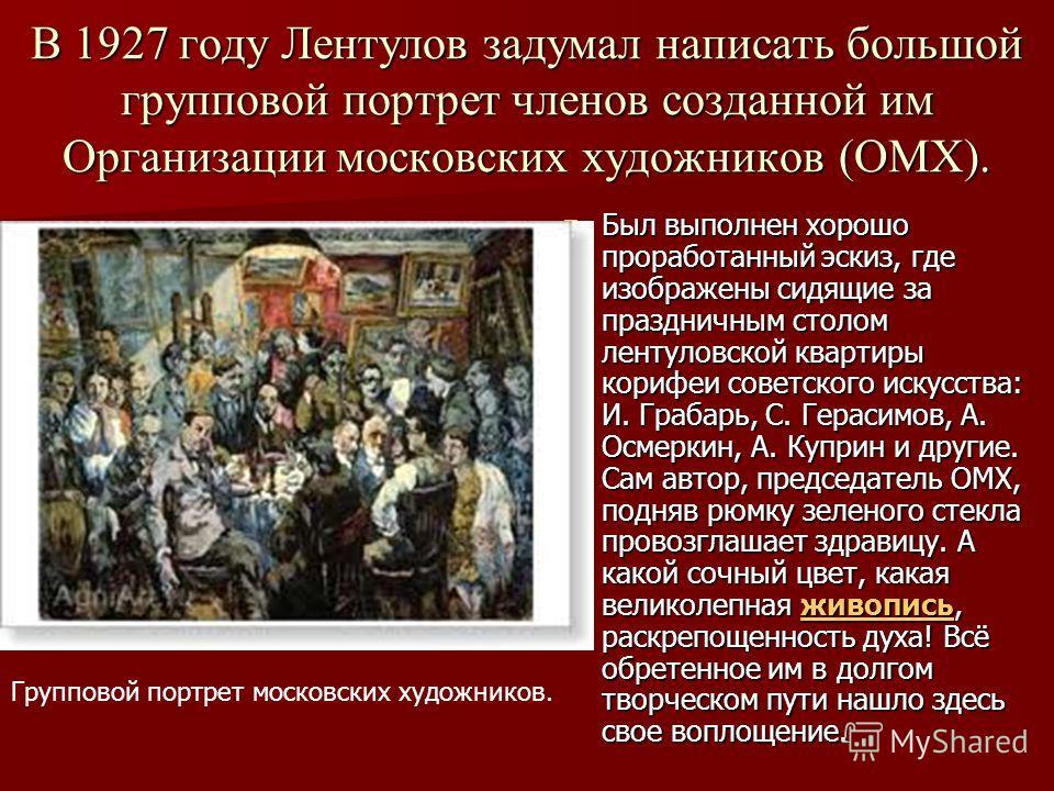 В 1927 году Лентулов задумал написать большой групповой портрет членов созданной им Организации московских художников (ОМХ). Был выполнен хорошо проработанный эскиз, где изображены сидящие за праздничным столом лентуловской квартиры корифеи советског