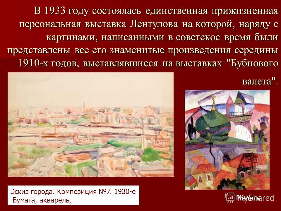 В 1933 году состоялась единственная прижизненная персональная выставка Лентулова на которой, наряду с картинами, написанными в советское время были представлены все его знаменитые произведения середины 1910-х годов, выставлявшиеся на выставках