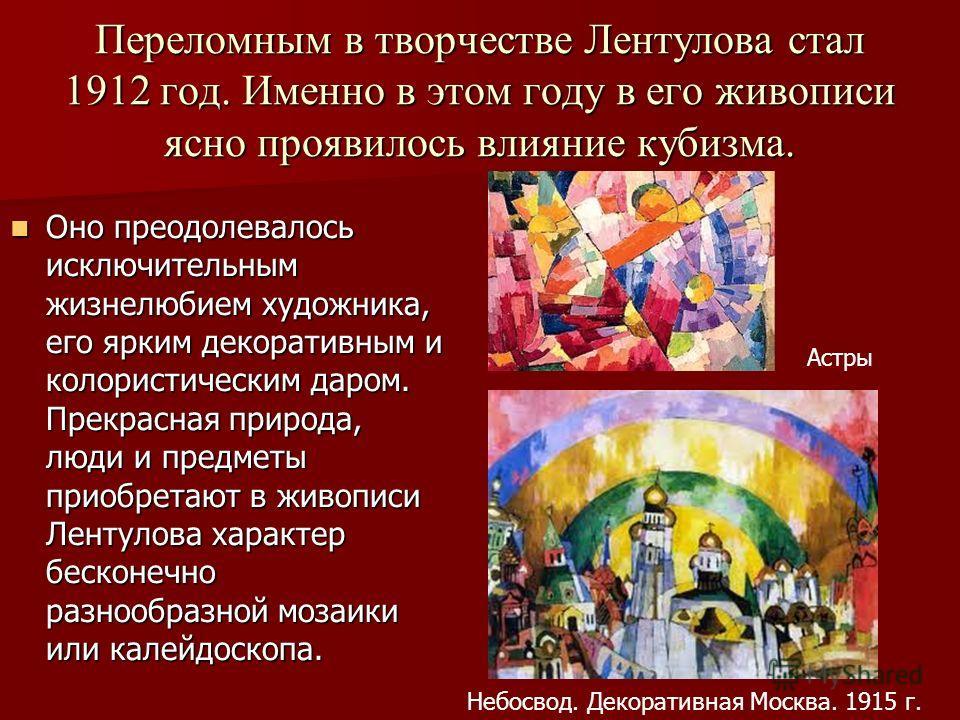 Переломным в творчестве Лентулова стал 1912 год. Именно в этом году в его живописи ясно проявилось влияние кубизма. Оно преодолевалось исключительным жизнелюбием художника, его ярким декоративным и колористическим даром. Прекрасная природа, люди и пр