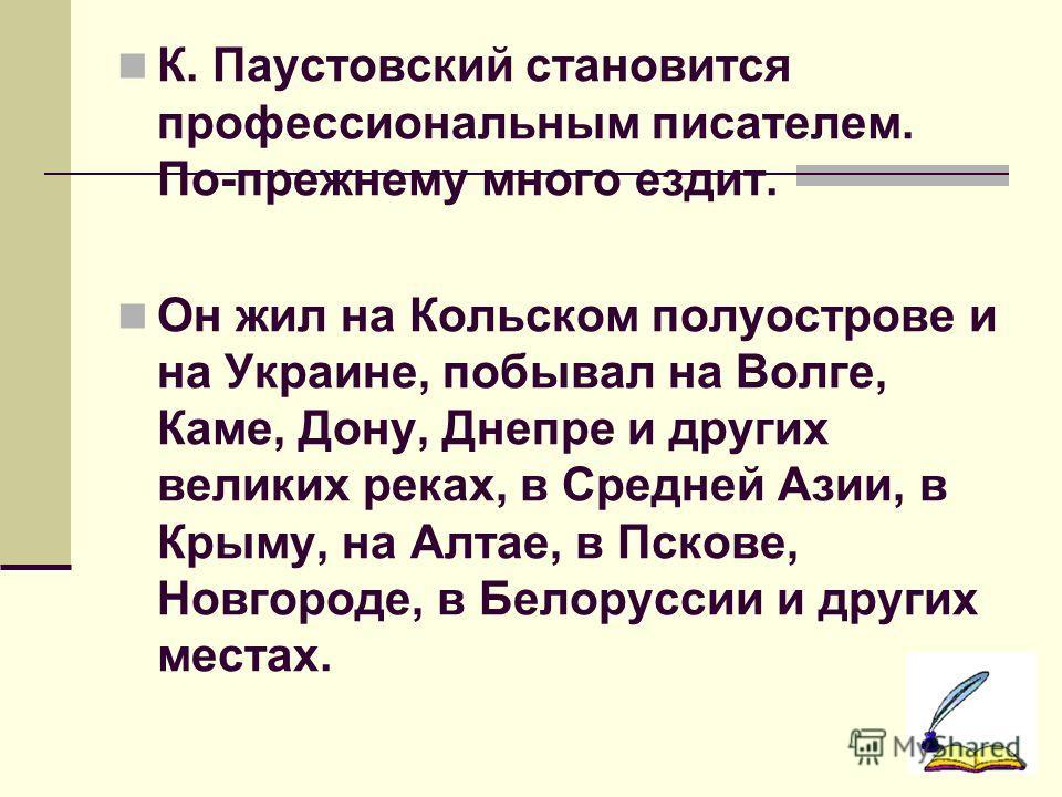 К. Паустовский становится профессиональным писателем. По-прежнему много ездит. Он жил на Кольском полуострове и на Украине, побывал на Волге, Каме, Дону, Днепре и других великих реках, в Средней Азии, в Крыму, на Алтае, в Пскове, Новгороде, в Белорус