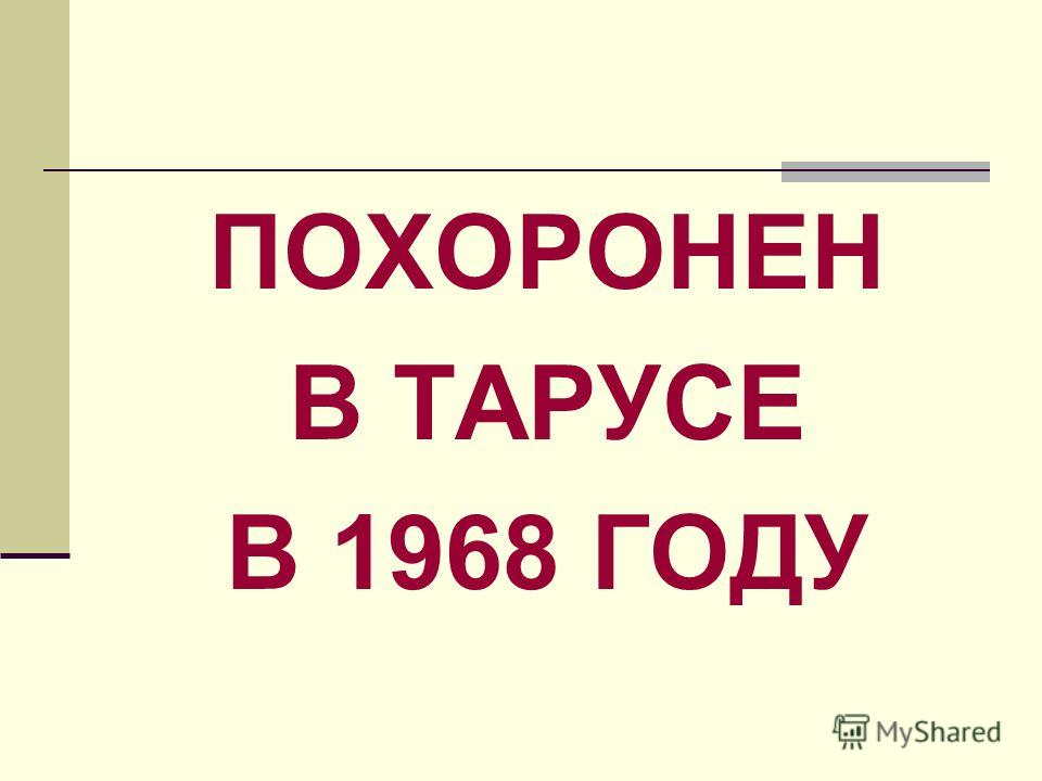ПОХОРОНЕН В ТАРУСЕ В 1968 ГОДУ